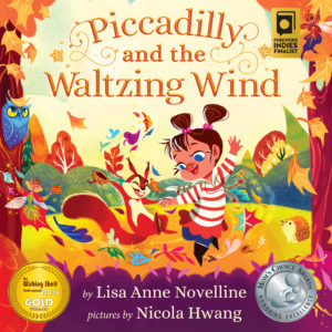 Piccadilly and the Waltzing Wind by Lisa Anne Novelline; Pictures by Nicola Hwang. Mom's Choice Award. The Wishing Shelf GOLD Award. Foreword Indies Award.